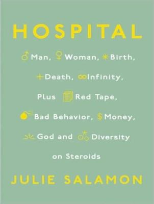 Hospital: Man, Woman, Birth, Death, Infinity, Plus Red Tape, Bad Behavior, Money, God and Diversity on Steroids  2008 9781400157242 Front Cover