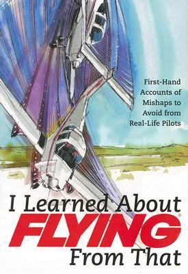 I Learned about Flying from That, Volume 4 First-Hand Accounts of Mishaps to Avoid from Real-Life Pilots  2007 9781933231242 Front Cover