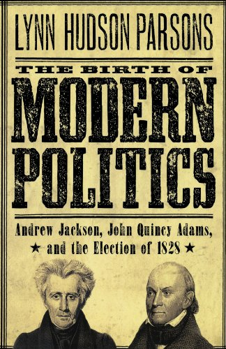 Birth of Modern Politics Andrew Jackson, John Quincy Adams, and the Election Of 1828  2011 edition cover