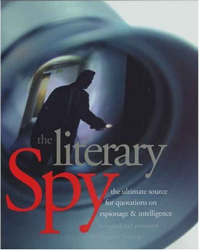 Literary Spy The Ultimate Source for Quotations on Espionage and Intelligence  2004 9780300103243 Front Cover