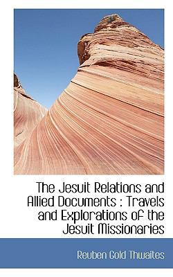 Jesuit Relations and Allied Documents Travels and Explorations of the Jesuit Missionaries N/A 9781116439243 Front Cover