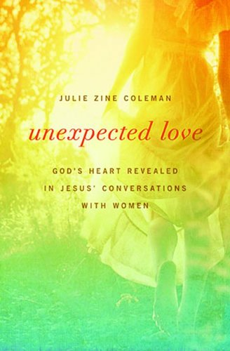 Unexpected Love God's Heart Revealed in Jesus' Conversations with Women  2013 9781400204243 Front Cover