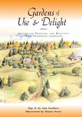 Gardens of Use and Delight Uniting the Practical and Beautiful in an Integrated Landscape  2002 9781555913243 Front Cover