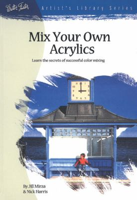 Mix Your Own Acrylics An Artist's Guide to Successful Color Mixing  1998 9781560102243 Front Cover