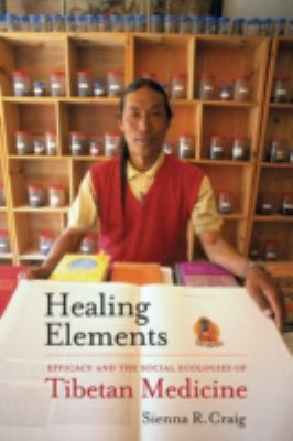 Healing Elements Efficacy and the Social Ecologies of Tibetan Medicine  2012 edition cover