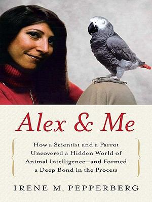 Alex and Me How a Scientist and a Parrot Discovered a Hidden World of Animal Intelligence - And Formed a Deep Bond in the Process N/A edition cover
