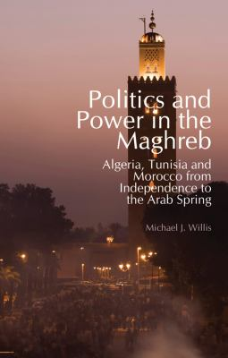 Politics and Power in the Maghreb Algeria, Tunisia and Morocco from Independence to the Arab Spring  2012 9780231703246 Front Cover
