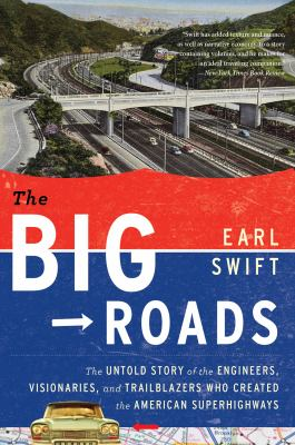 Big Roads The Untold Story of the Engineers, Visionaries, and Trailblazers Who Created the American Superhighways  2011 edition cover
