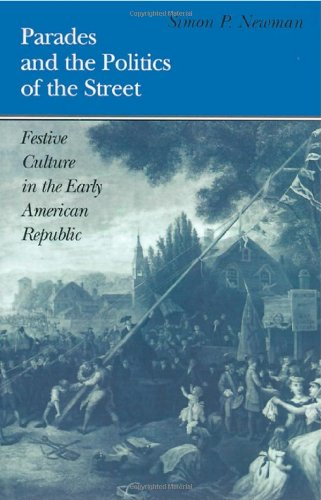 Parades and the Politics of the Street Festive Culture in the Early American Republic  1997 edition cover