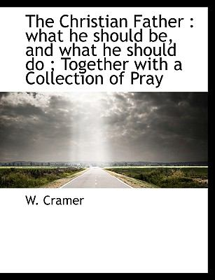 Christian Father What he should be, and what he should do; Together with a Collection of Pray N/A 9781113911247 Front Cover