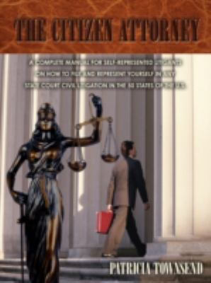 Citizen Attorney A complete manual for self-represented litigants on how to file and represent yourself in any state court civil litigation in Th  2008 edition cover