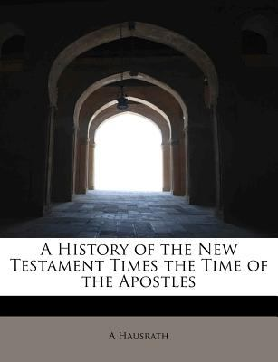 History of the New Testament Times the Time of the Apostles N/A 9781115019248 Front Cover