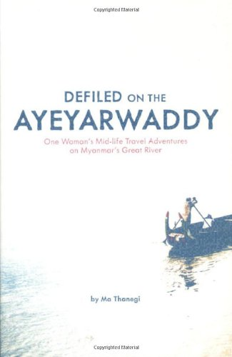 Defiled on the Ayeyarwaddy One Woman's Mid-Life Travel Adventures on Myanmar's Great River N/A 9781934159248 Front Cover