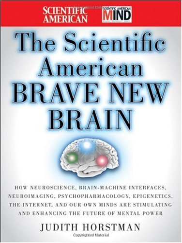 Scientific American Brave New Brain How Neuroscience, Brain-Machine Interfaces, Neuroimaging, Psychopharmacology, Epigenetics, the Internet, and Our Own Minds Are Stimulating and Enhancing the Future of Mental Power  2010 edition cover