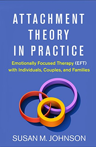 Attachment Theory in Practice Emotionally Focused Therapy (EFT) with Individuals, Couples, and Families  2018 9781462538249 Front Cover