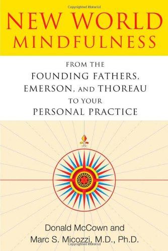 New World Mindfulness From the Founding Fathers, Emerson, and Thoreau to Your Personal Practice  2012 9781594774249 Front Cover