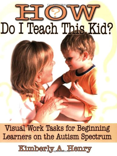 How Do I Teach This Kid? Visual Work Tasks for Beginning Learners on the Autism Spectrum  2005 9781932565249 Front Cover