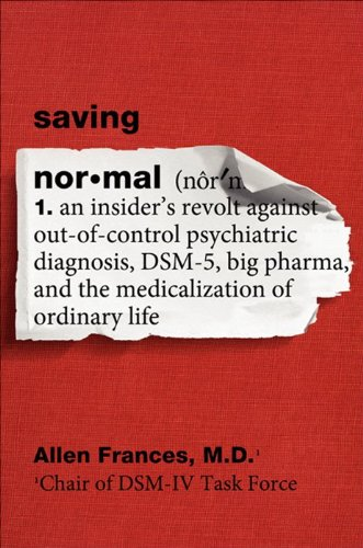 Saving Normal An Insider's Revolt Against Out-of-Control Psychiatric Diagnosis, DSM-5, Big Pharma, and the Medicalization of Ordinary Life  2013 edition cover