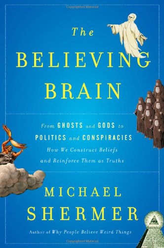 Believing Brain From Ghosts and Gods to Politics and Conspiracies - How We Construct Beliefs and Reinforce Them as Truths  2011 edition cover