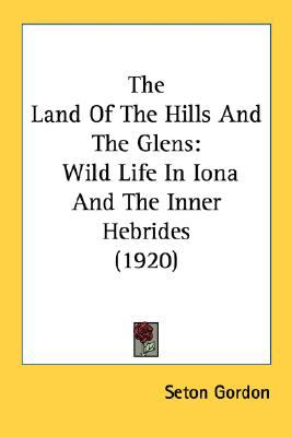 Land of the Hills and the Glens : Wild Life in Iona and the Inner Hebrides (1920) N/A 9780548665251 Front Cover