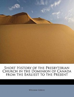 Short History of the Presbyterian Church in the Dominion of Canada from the Earliest to the Present  N/A 9781115116251 Front Cover