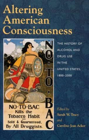 Altering American Consciouness The History of Alcohol and Drug Use in the United States, 1800-2000  2004 9781558494251 Front Cover