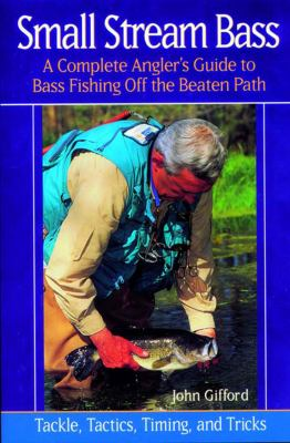 Small Stream Bass A Complete Angler's Guide to Bass Fishing off the Beaten Path - Tackle, Tactics, Timing, and Trick  2002 9780881505252 Front Cover