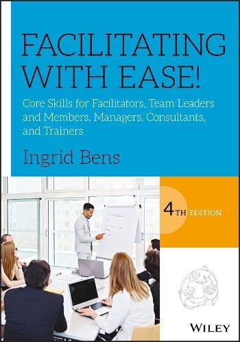 Facilitating with Ease! Core Skills for Facilitators, Team Leaders and Members, Managers, Consultants, and Trainers 4th 2018 9781119434252 Front Cover