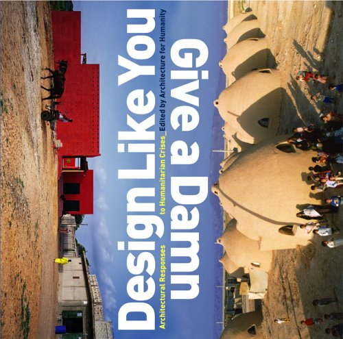 Design Like You Give a Damn Architectural Responses to Humanitarian Crises  2006 edition cover