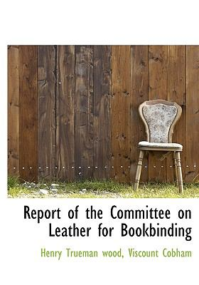 Report of the Committee on Leather for Bookbinding N/A 9781115394253 Front Cover