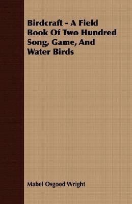 Birdcraft - a Field Book of Two Hundred Song, Game, and Water Birds  N/A 9781406722253 Front Cover