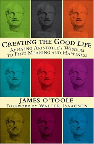 Creating the Good Life Applying Aristotle's Wisdom to Find Meaning and Happiness  2005 edition cover