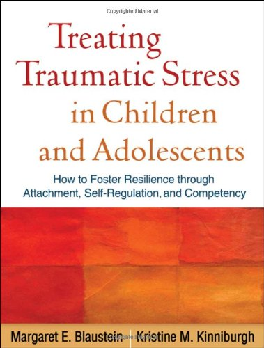 Treating Traumatic Stress in Children and Adolescents How to Foster Resilience Through Attachment, Self-Regulation, and Competency  2010 edition cover