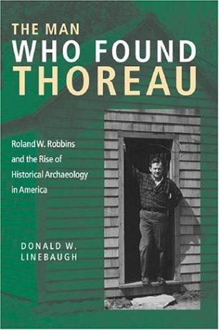 Man Who Found Thoreau Roland W. Robbins and the Rise of Historical Archaeology in America  2004 edition cover