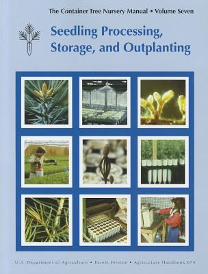 Container Tree Nursery Manual, Volume Seven: Seedling Processing, Storage, and Outplanting Seedling Processing, Storage, and Outplanting N/A edition cover