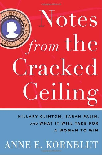 Notes from the Cracked Ceiling Hillary Clinton, Sarah Palin, and What It Will Take for a Woman to Win  2010 edition cover