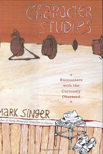 Character Studies Encounters with the Curiously Obsessed  2005 9780618197255 Front Cover