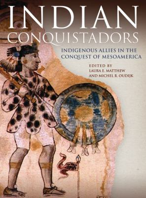 Indian Conquistadors Indigenous Allies in the Conquest of Mesoamerica N/A edition cover