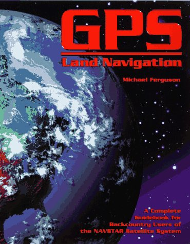 GPS Land Navigation A Complete Guidebook for Backcountry Users of the NAVSTAR Satellite System  1997 9780965220255 Front Cover
