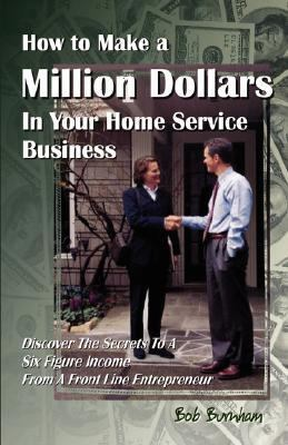How to Make a Million Dollars in Your Home Service Business Discover the Secrets to A Six Figure Income from A Front Line Entrepreneur N/A 9781933817255 Front Cover