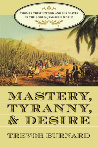 Mastery, Tyranny, and Desire Thomas Thistlewood and His Slaves in the Anglo-Jamaican World  2004 edition cover
