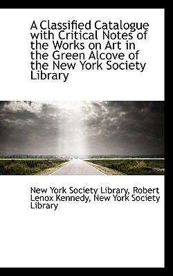 Classified Catalogue with Critical Notes of the Works on Art in the Green Alcove of the New York S N/A 9781113371256 Front Cover