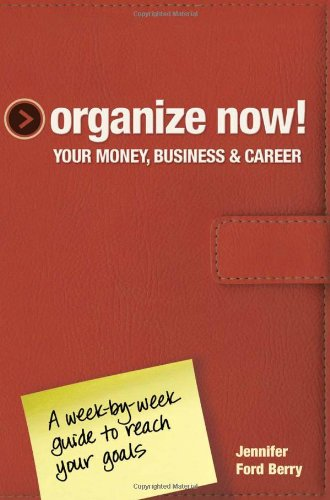 Organize Now! Your Money, Business and Career A Week-by-Week Guide to Reach Your Goals  2011 edition cover