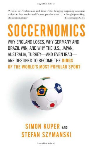Soccernomics Why England Loses, Why Germany and Brazil Win, and Why the U. S., Japan, Australia, Turkey -- And Even Iraq -- Are Destined to Become the Kings of the World's Most Popular Sport  2009 edition cover