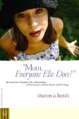 Mom, Everyone Else Does! Becoming Your Daughter's Ally in Responding to Peer Pressure to Drink, Smoke, and Use Drugs  2005 9780877880257 Front Cover