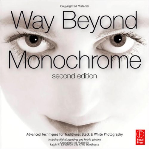 Way Beyond Monochrome Advanced Techniques for Traditional Black and White Photography Including Digital Negatives and Hybrid Printing 2nd 2011 edition cover
