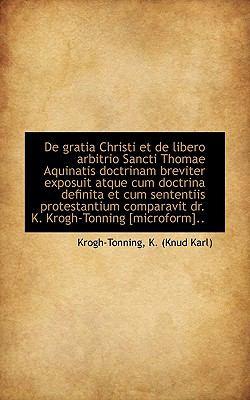 De Gratia Christi et de Libero Arbitrio Sancti Thomae Aquinatis Doctrinam Breviter Exposuit Atque Cu N/A 9781113380258 Front Cover