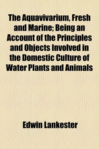 Aquavivarium, Fresh and Marine; Being an Account of the Principles and Objects Involved in the Domestic Culture of Water Plants and Animals  2010 edition cover
