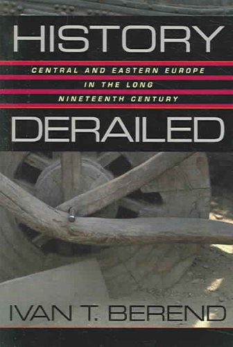 History Derailed Central and Eastern Europe in the Long Nineteenth Century  2003 9780520245259 Front Cover