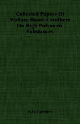 Collected Papers of Wallace Hume Carothers on High Polymeric Substances:   2007 9781406759259 Front Cover